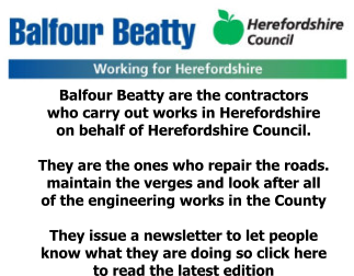 Balfour Beatty are the contractors  who carry out works in Herefordshire  on behalf of Herefordshire Council.  They are the ones who repair the roads. maintain the verges and look after all  of the engineering works in the County  They issue a newsletter to let people  know what they are doing so click here  to read the latest edition