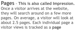 Pages - This is also called Impression.  Once a visitor arrives at the website, they will search around on a few more pages. On average, a visitor will look at about 2.5 pages. Each individual page a visitor views is tracked as a page